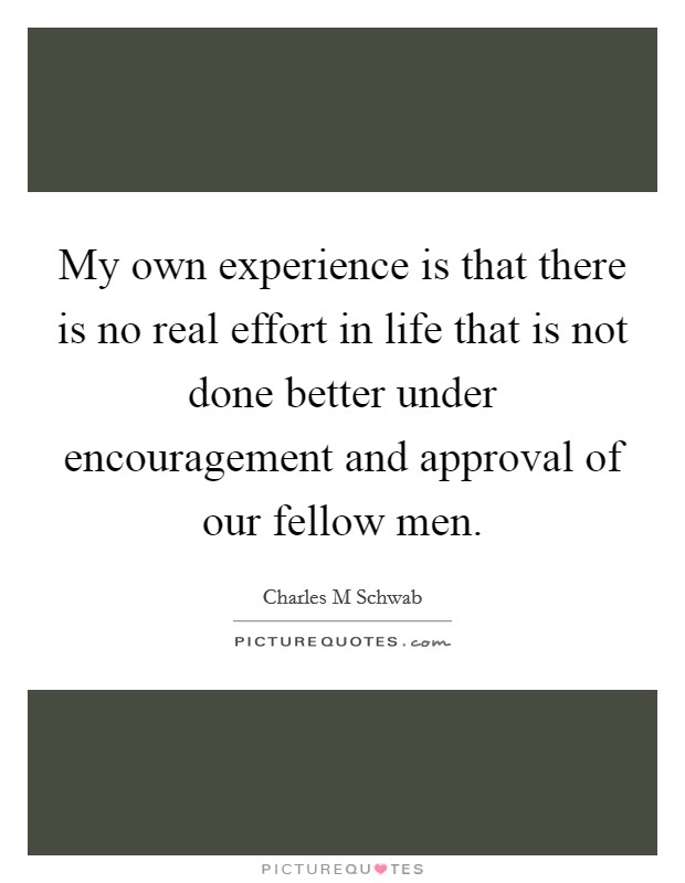 My own experience is that there is no real effort in life that is not done better under encouragement and approval of our fellow men Picture Quote #1