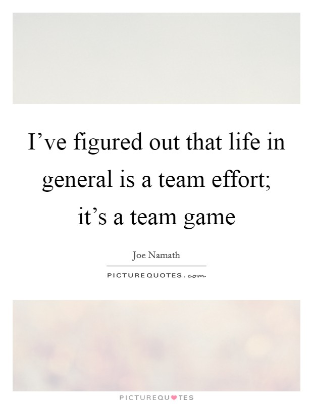 I've figured out that life in general is a team effort; it's a team game Picture Quote #1