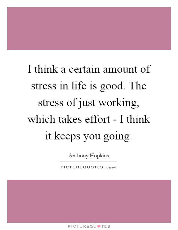 I think a certain amount of stress in life is good. The stress of just working, which takes effort - I think it keeps you going Picture Quote #1