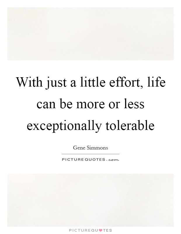 With just a little effort, life can be more or less exceptionally tolerable Picture Quote #1