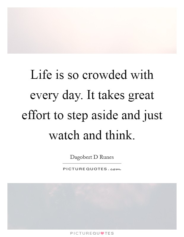 Life is so crowded with every day. It takes great effort to step aside and just watch and think Picture Quote #1