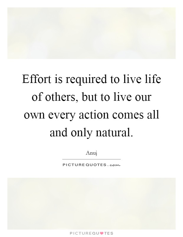 Effort is required to live life of others, but to live our own every action comes all and only natural Picture Quote #1