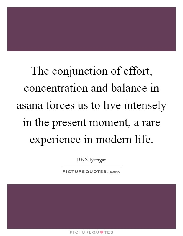 The conjunction of effort, concentration and balance in asana forces us to live intensely in the present moment, a rare experience in modern life Picture Quote #1
