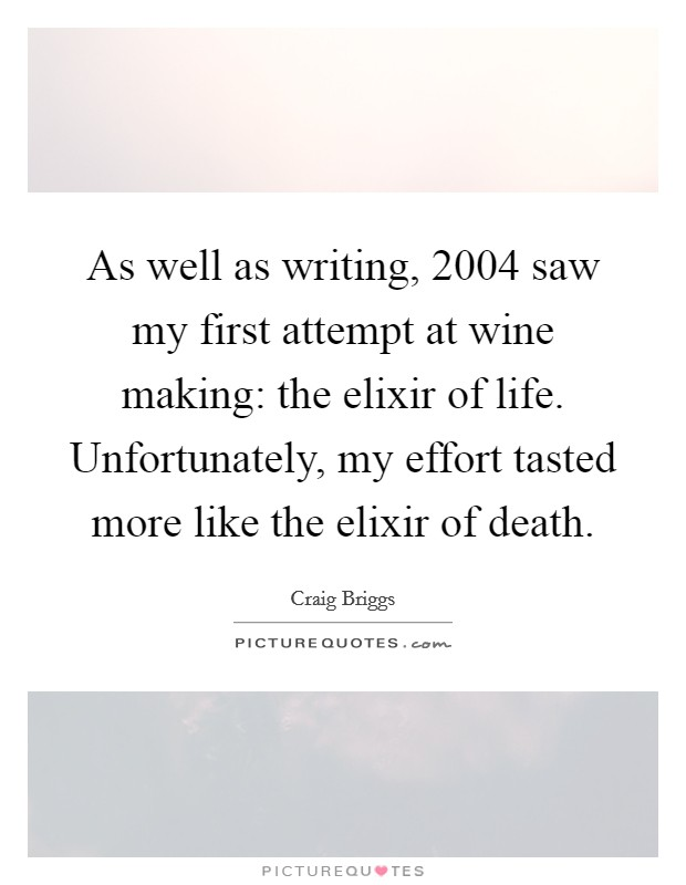 As well as writing, 2004 saw my first attempt at wine making: the elixir of life. Unfortunately, my effort tasted more like the elixir of death Picture Quote #1