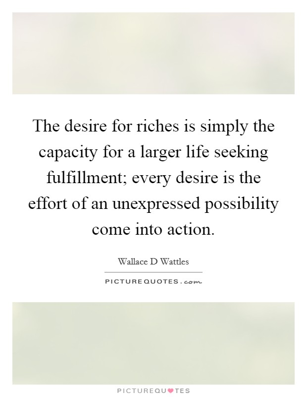 The desire for riches is simply the capacity for a larger life seeking fulfillment; every desire is the effort of an unexpressed possibility come into action Picture Quote #1