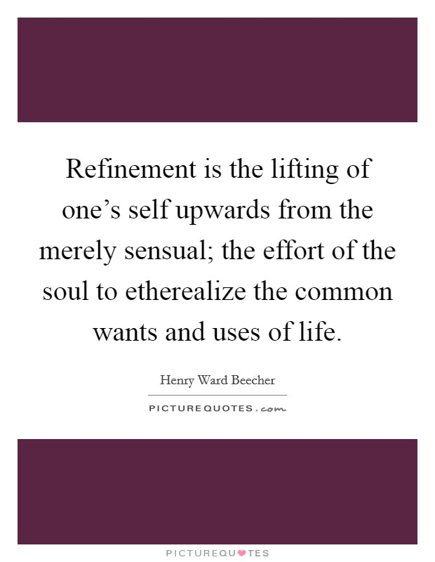 Refinement is the lifting of one's self upwards from the merely sensual; the effort of the soul to etherealize the common wants and uses of life Picture Quote #1