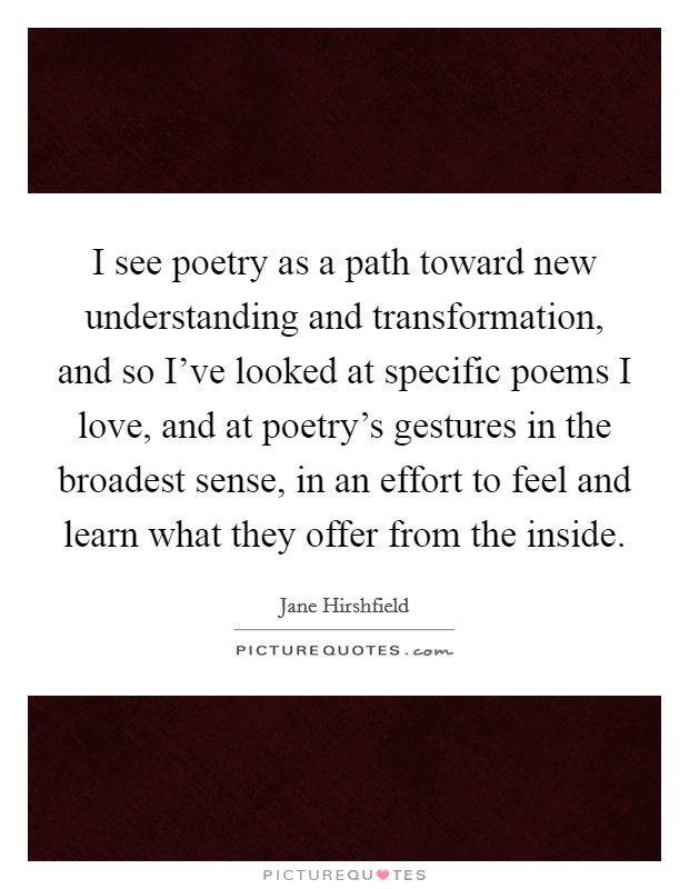 I see poetry as a path toward new understanding and transformation, and so I've looked at specific poems I love, and at poetry's gestures in the broadest sense, in an effort to feel and learn what they offer from the inside Picture Quote #1