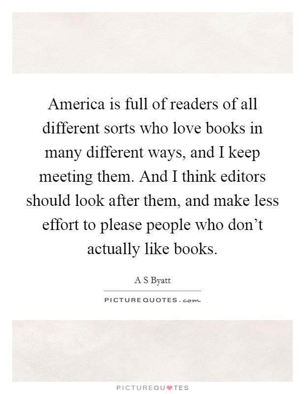 America is full of readers of all different sorts who love books in many different ways, and I keep meeting them. And I think editors should look after them, and make less effort to please people who don't actually like books Picture Quote #1