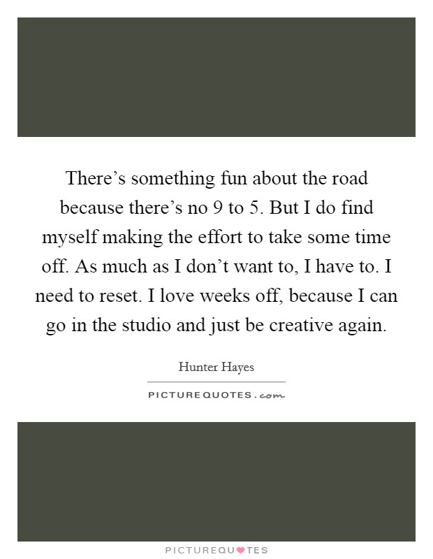 There's something fun about the road because there's no 9 to 5. But I do find myself making the effort to take some time off. As much as I don't want to, I have to. I need to reset. I love weeks off, because I can go in the studio and just be creative again Picture Quote #1