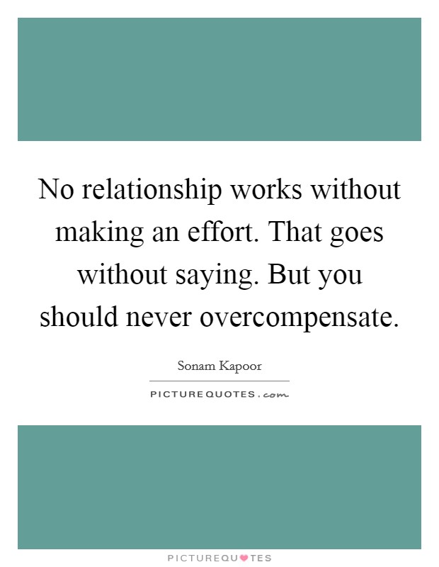 No relationship works without making an effort. That goes without saying. But you should never overcompensate Picture Quote #1