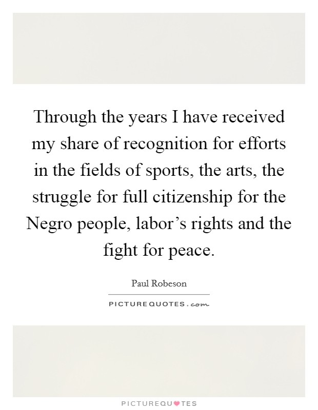 Through the years I have received my share of recognition for efforts in the fields of sports, the arts, the struggle for full citizenship for the Negro people, labor's rights and the fight for peace Picture Quote #1