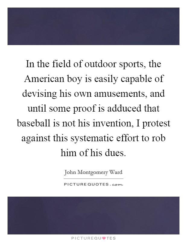 In the field of outdoor sports, the American boy is easily capable of devising his own amusements, and until some proof is adduced that baseball is not his invention, I protest against this systematic effort to rob him of his dues Picture Quote #1