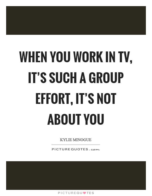 When you work in TV, it's such a group effort, it's not about you Picture Quote #1