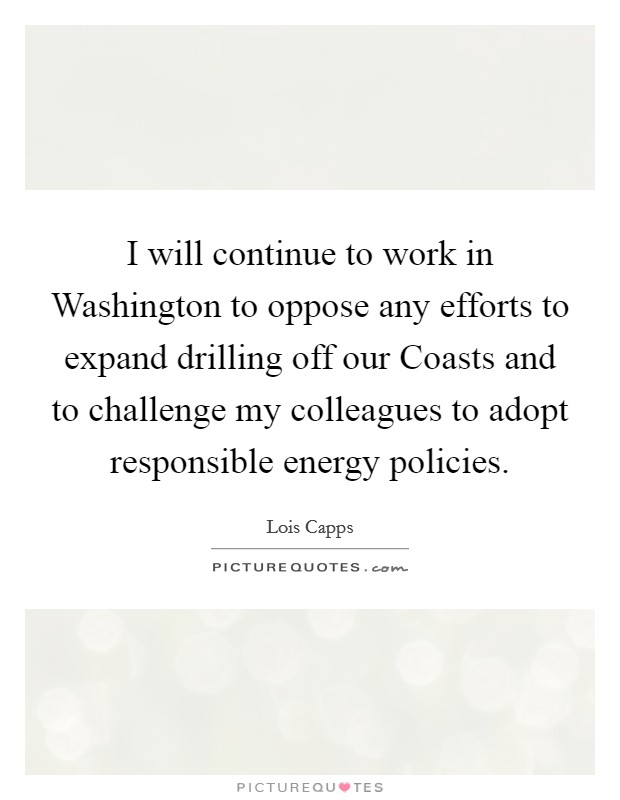 I will continue to work in Washington to oppose any efforts to expand drilling off our Coasts and to challenge my colleagues to adopt responsible energy policies Picture Quote #1