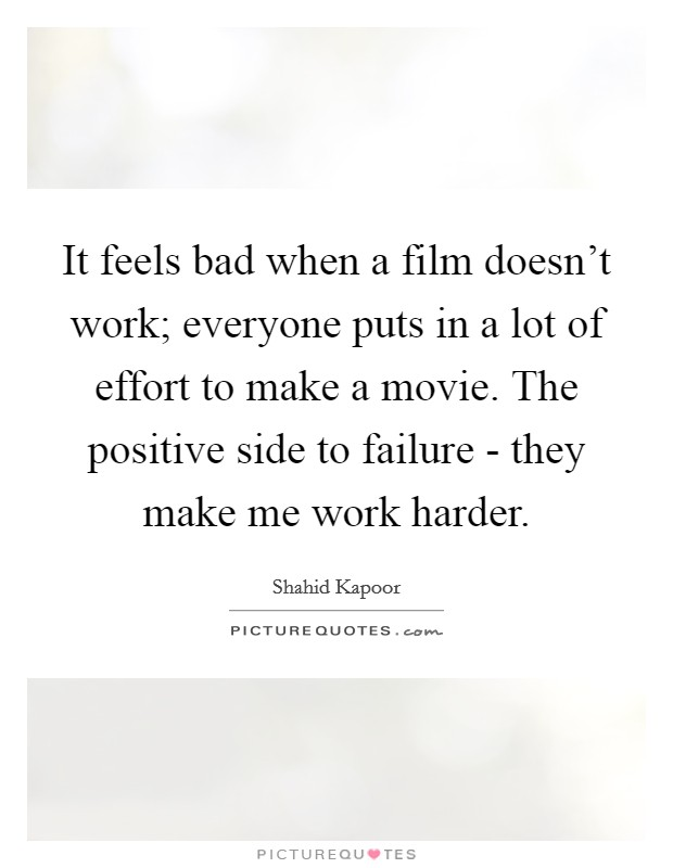 It feels bad when a film doesn't work; everyone puts in a lot of effort to make a movie. The positive side to failure - they make me work harder Picture Quote #1