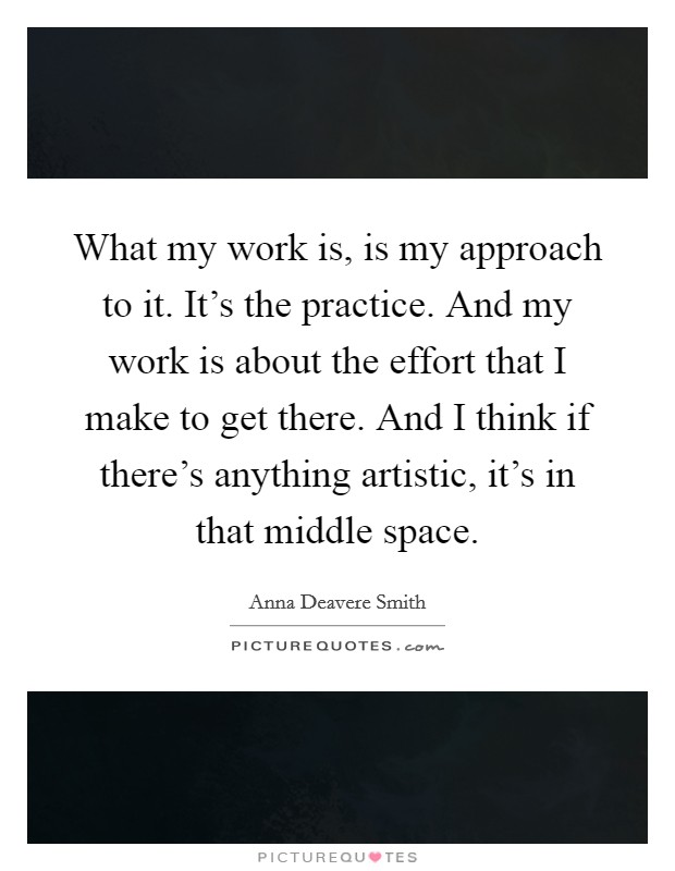What my work is, is my approach to it. It's the practice. And my work is about the effort that I make to get there. And I think if there's anything artistic, it's in that middle space Picture Quote #1