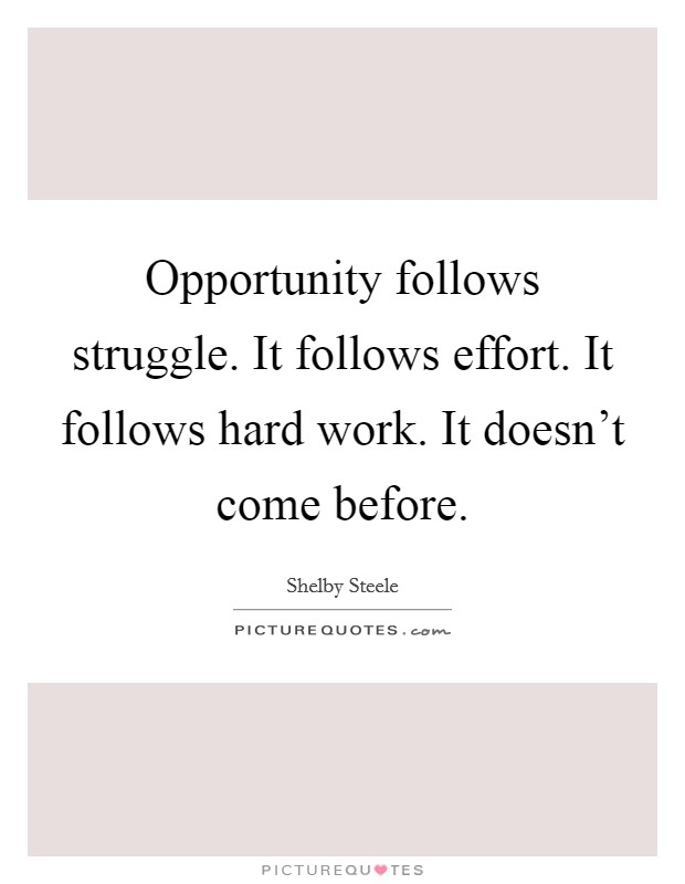 Opportunity follows struggle. It follows effort. It follows hard work. It doesn't come before Picture Quote #1
