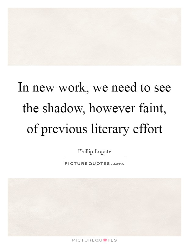 In new work, we need to see the shadow, however faint, of previous literary effort Picture Quote #1