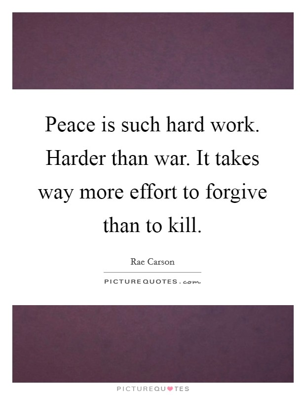 Peace is such hard work. Harder than war. It takes way more effort to forgive than to kill Picture Quote #1