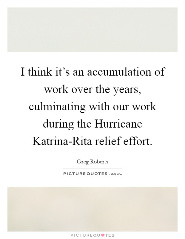 I think it's an accumulation of work over the years, culminating with our work during the Hurricane Katrina-Rita relief effort Picture Quote #1