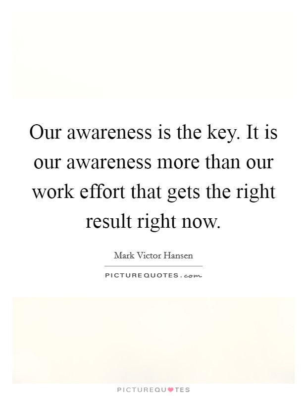 Our awareness is the key. It is our awareness more than our work effort that gets the right result right now Picture Quote #1