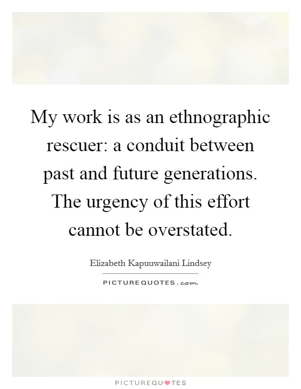 My work is as an ethnographic rescuer: a conduit between past and future generations. The urgency of this effort cannot be overstated Picture Quote #1