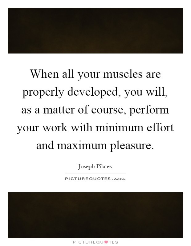 When all your muscles are properly developed, you will, as a matter of course, perform your work with minimum effort and maximum pleasure Picture Quote #1