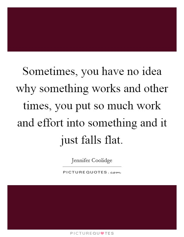 Sometimes, you have no idea why something works and other times, you put so much work and effort into something and it just falls flat Picture Quote #1