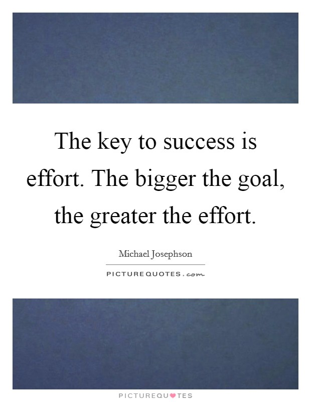 The key to success is effort. The bigger the goal, the greater the effort Picture Quote #1