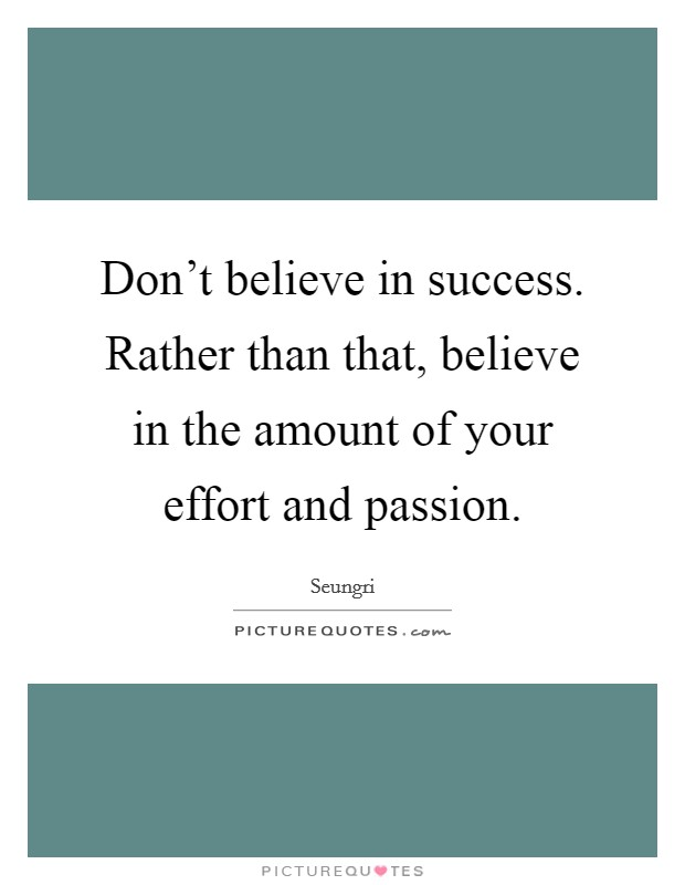 Don't believe in success. Rather than that, believe in the amount of your effort and passion Picture Quote #1