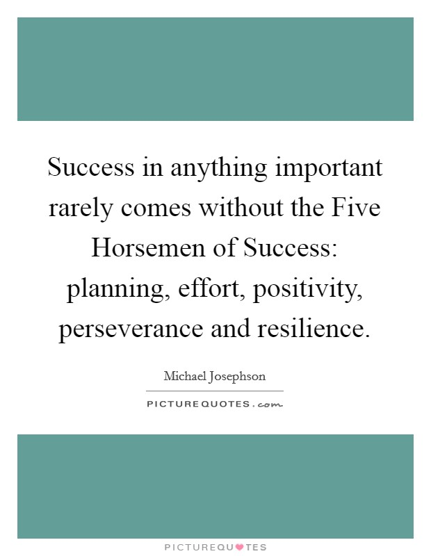 Success in anything important rarely comes without the Five Horsemen of Success: planning, effort, positivity, perseverance and resilience Picture Quote #1