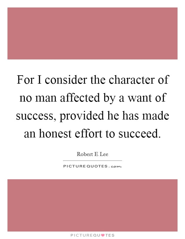 For I consider the character of no man affected by a want of success, provided he has made an honest effort to succeed Picture Quote #1