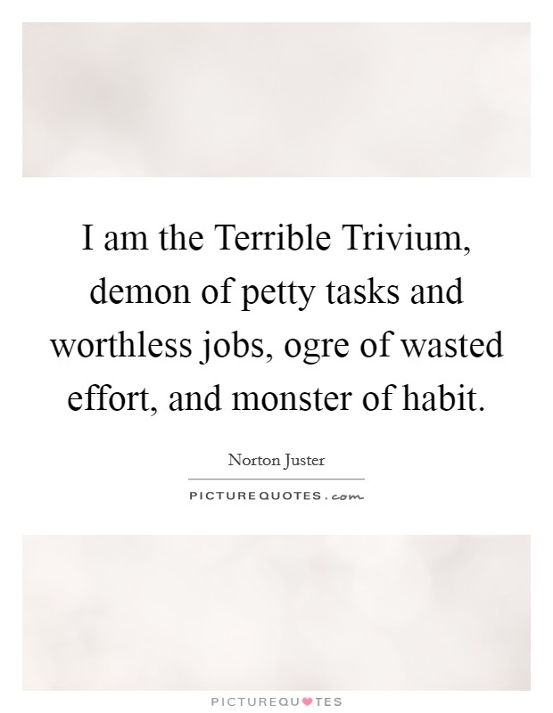 I am the Terrible Trivium, demon of petty tasks and worthless jobs, ogre of wasted effort, and monster of habit Picture Quote #1