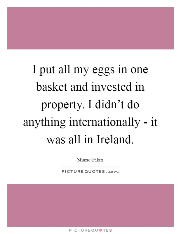 I put all my eggs in one basket and invested in property. I didn't do anything internationally - it was all in Ireland Picture Quote #1