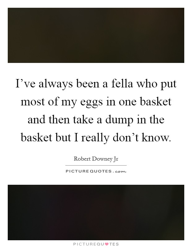 I've always been a fella who put most of my eggs in one basket and then take a dump in the basket but I really don't know Picture Quote #1