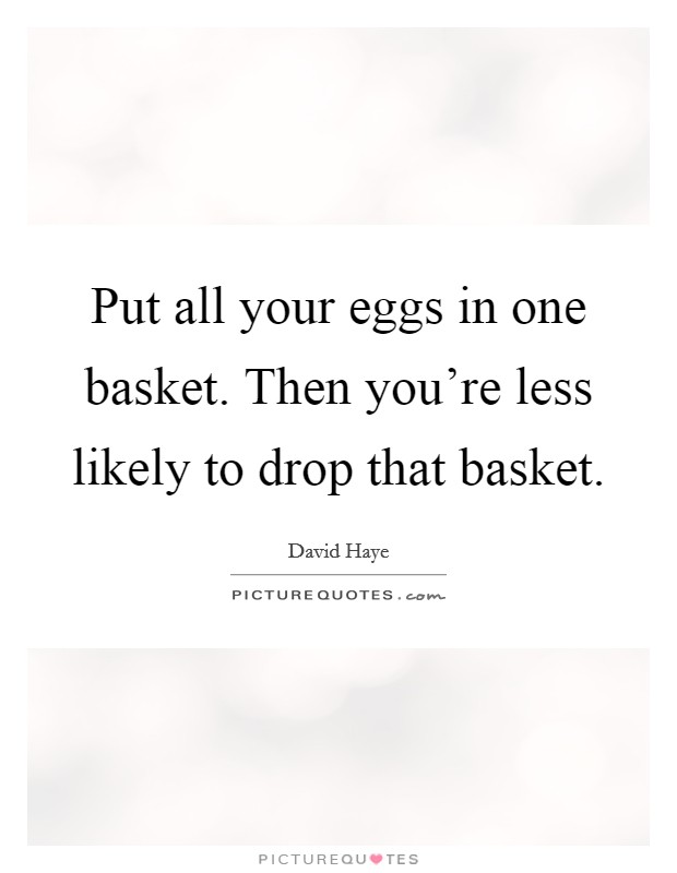 Put all your eggs in one basket. Then you're less likely to drop that basket Picture Quote #1