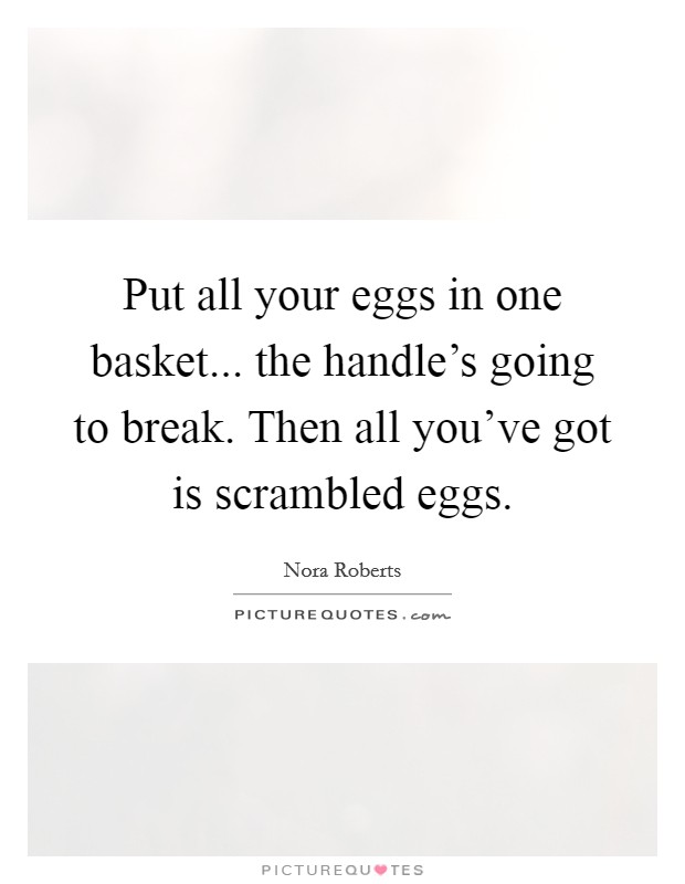 Put all your eggs in one basket... the handle's going to break. Then all you've got is scrambled eggs Picture Quote #1