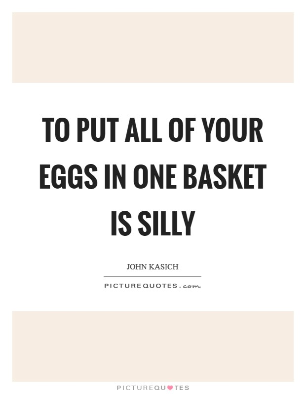To put all of your eggs in one basket is silly Picture Quote #1