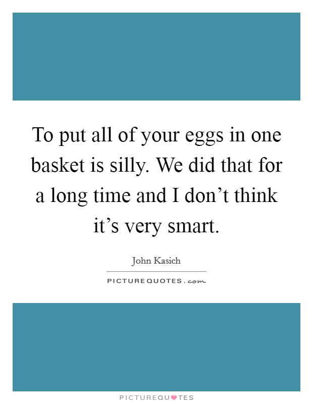 To put all of your eggs in one basket is silly. We did that for a long time and I don't think it's very smart Picture Quote #1