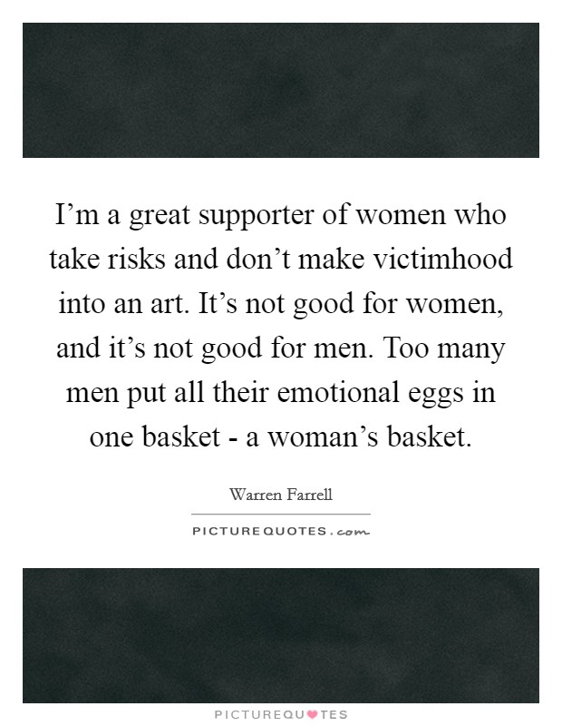 I'm a great supporter of women who take risks and don't make victimhood into an art. It's not good for women, and it's not good for men. Too many men put all their emotional eggs in one basket - a woman's basket Picture Quote #1