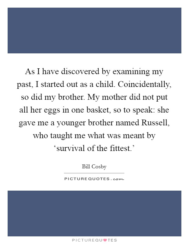 As I have discovered by examining my past, I started out as a child. Coincidentally, so did my brother. My mother did not put all her eggs in one basket, so to speak: she gave me a younger brother named Russell, who taught me what was meant by 'survival of the fittest.' Picture Quote #1