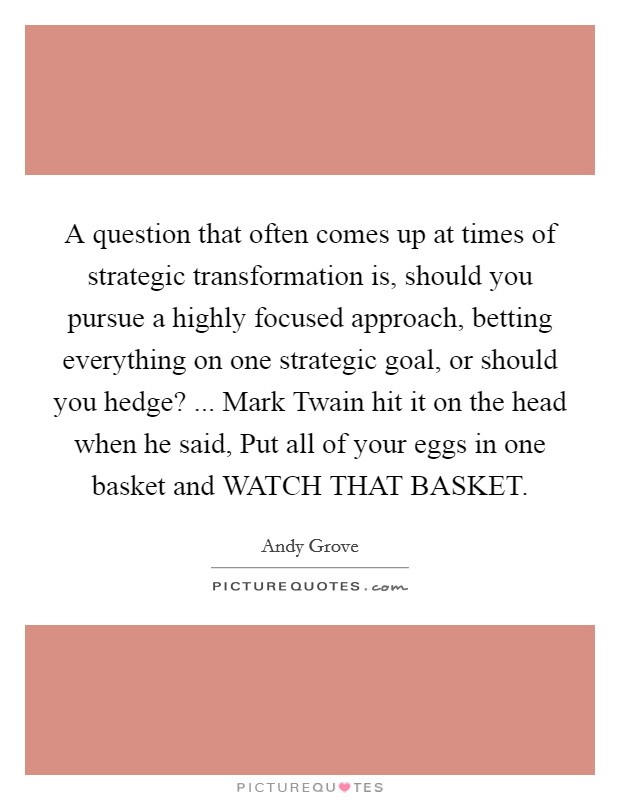 A question that often comes up at times of strategic transformation is, should you pursue a highly focused approach, betting everything on one strategic goal, or should you hedge? ... Mark Twain hit it on the head when he said, Put all of your eggs in one basket and WATCH THAT BASKET Picture Quote #1