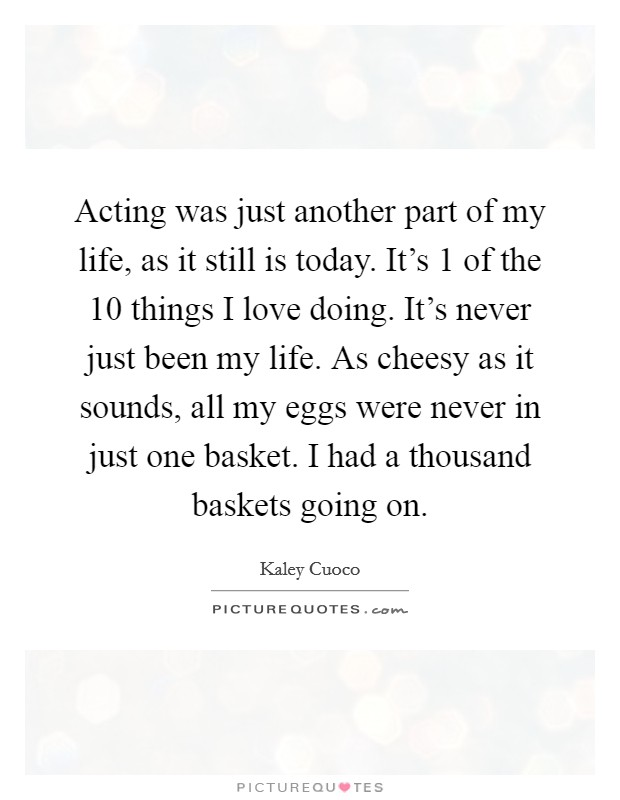 Acting was just another part of my life, as it still is today. It's 1 of the 10 things I love doing. It's never just been my life. As cheesy as it sounds, all my eggs were never in just one basket. I had a thousand baskets going on Picture Quote #1