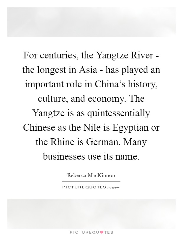 For centuries, the Yangtze River - the longest in Asia - has played an important role in China's history, culture, and economy. The Yangtze is as quintessentially Chinese as the Nile is Egyptian or the Rhine is German. Many businesses use its name Picture Quote #1