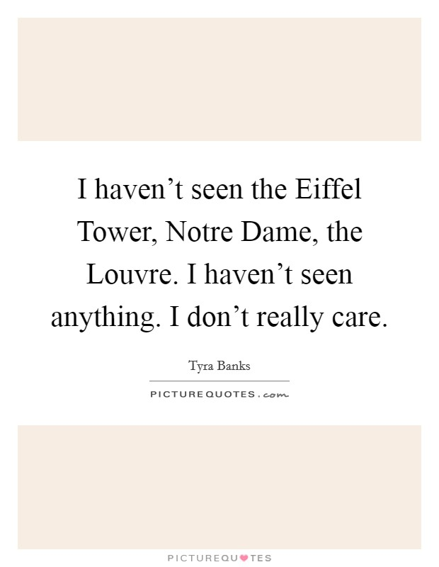 I haven't seen the Eiffel Tower, Notre Dame, the Louvre. I haven't seen anything. I don't really care Picture Quote #1