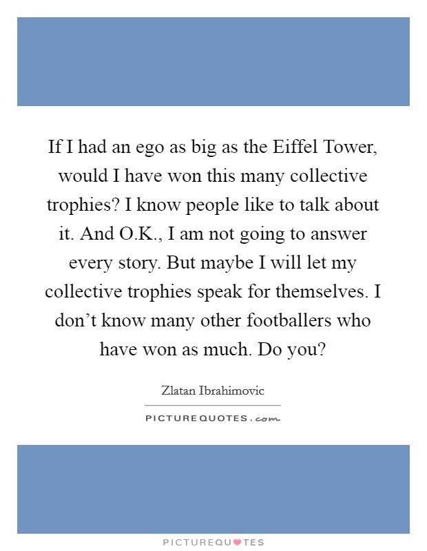 If I had an ego as big as the Eiffel Tower, would I have won this many collective trophies? I know people like to talk about it. And O.K., I am not going to answer every story. But maybe I will let my collective trophies speak for themselves. I don't know many other footballers who have won as much. Do you? Picture Quote #1