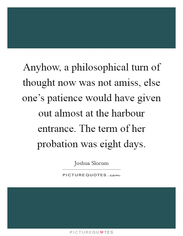 Anyhow, a philosophical turn of thought now was not amiss, else one's patience would have given out almost at the harbour entrance. The term of her probation was eight days. Picture Quote #1
