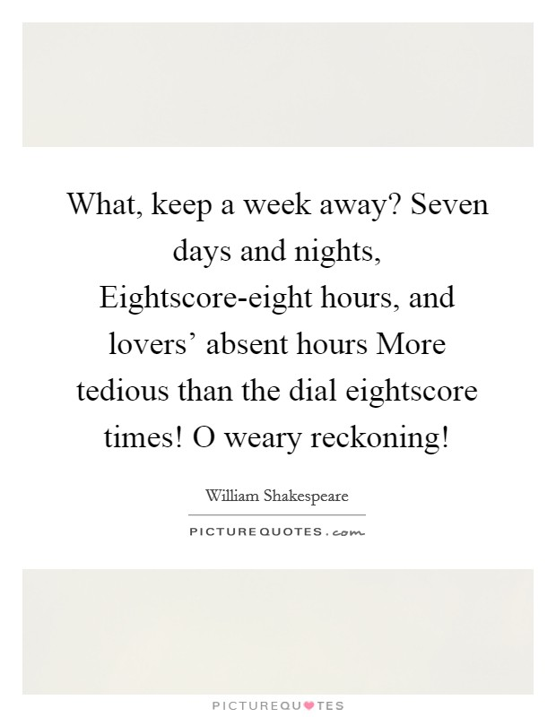 What, keep a week away? Seven days and nights, Eightscore-eight hours, and lovers' absent hours More tedious than the dial eightscore times! O weary reckoning! Picture Quote #1