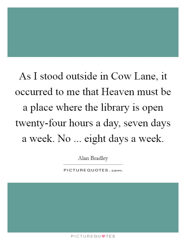 As I stood outside in Cow Lane, it occurred to me that Heaven must be a place where the library is open twenty-four hours a day, seven days a week. No ... eight days a week Picture Quote #1