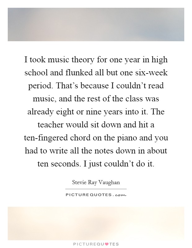 I took music theory for one year in high school and flunked all but one six-week period. That's because I couldn't read music, and the rest of the class was already eight or nine years into it. The teacher would sit down and hit a ten-fingered chord on the piano and you had to write all the notes down in about ten seconds. I just couldn't do it Picture Quote #1
